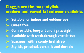 Cloggis are the most stylish, modern and versatile footwear available. Suitable for indoor and outdoor use. Odour free. Comfortable, buoyant and lightweight. Available with wash-through ventilation. Spacious, with a comfy heel strap. Stylish, practical, versatile and durable.